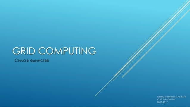 GRID COMPUTING Сила в единстве  Горбунов Максим гр.6333 СПбГТИ ФЭМ БИ 2013-2017
