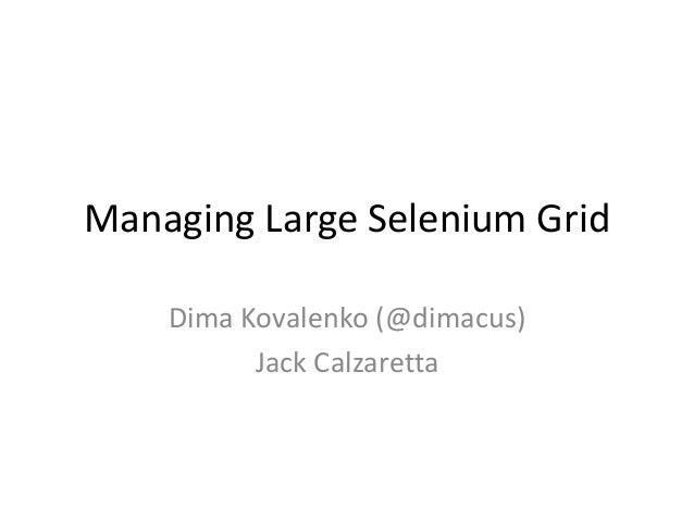 Managing Large Selenium Grid Dima Kovalenko (@dimacus) Jack Calzaretta
