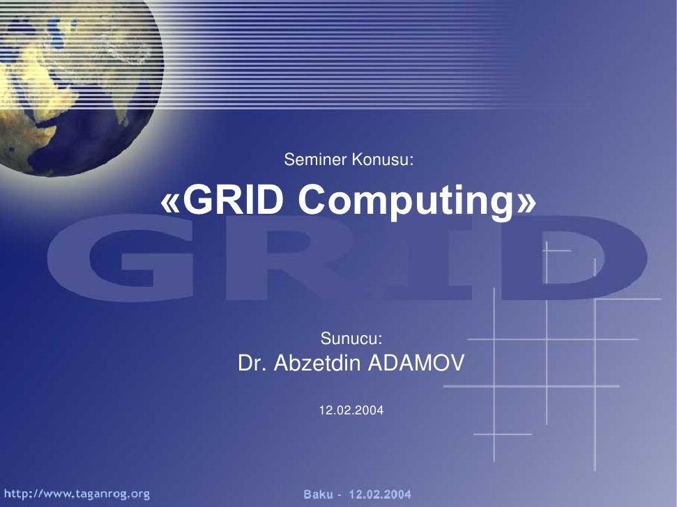 Seminer Konusu:«GRID Computing»          Sunucu:   Dr. Abzetdin ADAMOV          12.02.2004
