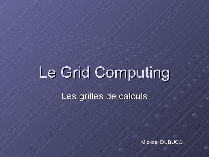 Le  Grid Computing Les grilles de calculs Mickael DUBUCQ