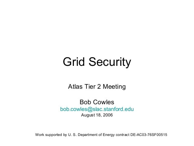 Grid Security Atlas Tier 2 Meeting Bob Cowles bob.cowles@slac.stanford.edu August 18, 2006  Work supported by U. S. Depart...
