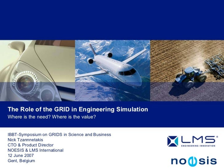 The Role of the GRID in Engineering Simulation Where is the need? Where is the value?   IBBT-Symposium on GRIDS in Science...