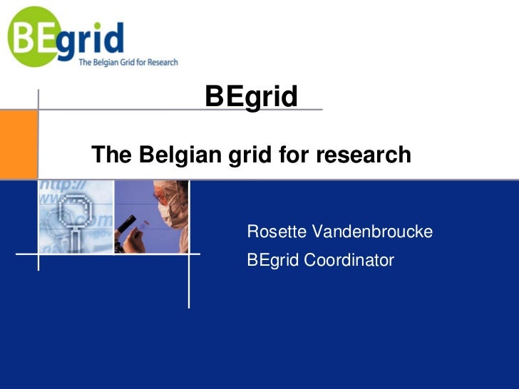 BEgrid The Belgian grid for research                 Rosette Vandenbroucke               BEgrid Coordinator