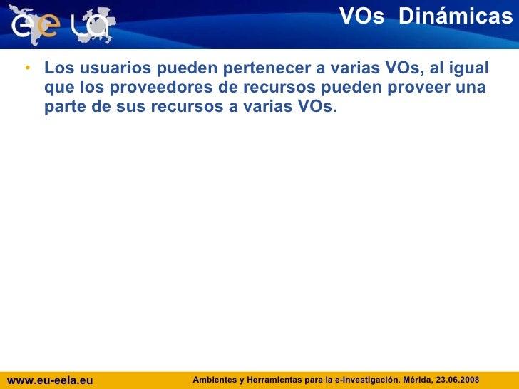 VOs  Dinámicas <ul><li>Los usuarios pueden pertenecer a varias VOs, al igual que los proveedores de recursos pueden provee...
