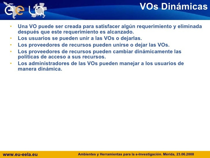 VOs Dinámicas <ul><li>Una VO puede ser creada para satisfacer algún requerimiento y eliminada después que este requerimien...