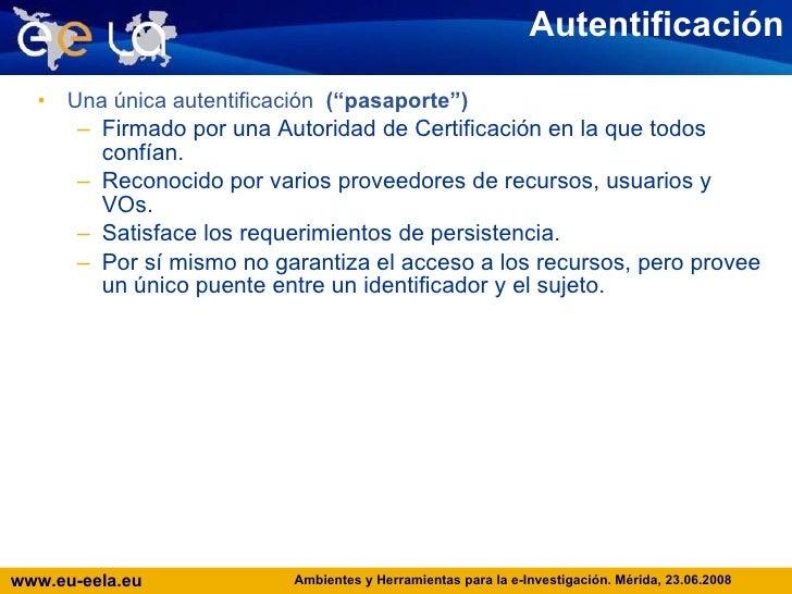 """Autentificación <ul><li>Una única autentificación   (""""pasaporte"""")  </li></ul><ul><ul><li>Firmado por una Autoridad de Cert..."""