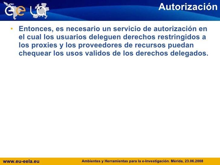 Autorización <ul><li>Entonces, es necesario un servicio de autorización en el cual los usuarios deleguen derechos restring...
