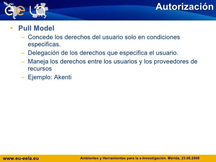 Autorización <ul><li>Pull Model </li></ul><ul><ul><li>Concede los derechos del usuario solo en condiciones especificas. </...