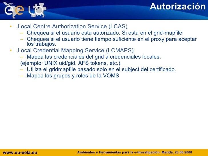 Autorización <ul><li>Local Centre Authorization Service (LCAS) </li></ul><ul><ul><li>Chequea si el usuario esta autorizado...