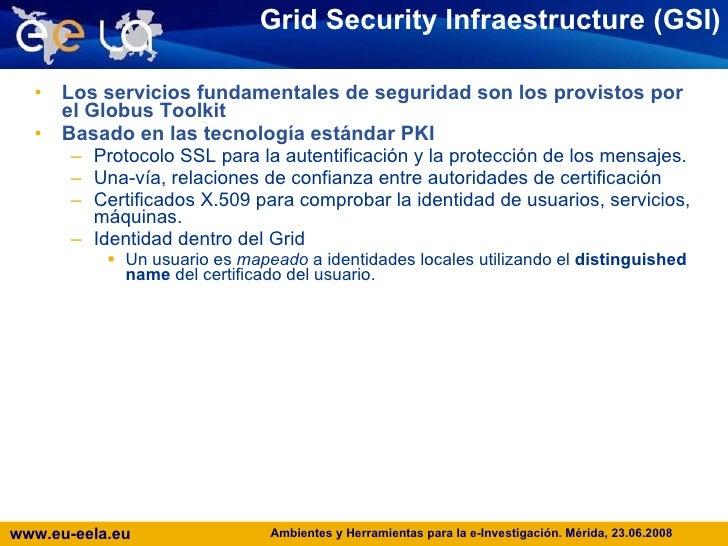 Grid Security Infraestructure (GSI) <ul><li>Los servicios fundamentales de seguridad son los provistos por el Globus Toolk...