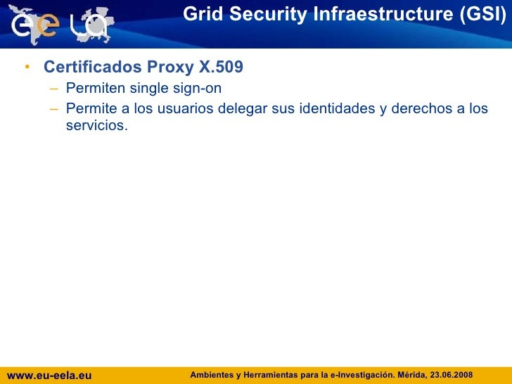 Grid Security Infraestructure (GSI) <ul><li>Certificados Proxy X.509 </li></ul><ul><ul><li>Permiten single sign-on </li></...