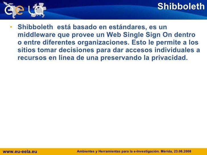 Shibboleth <ul><li>Shibboleth  está basado en estándares, es un middleware que provee un Web Single Sign On dentro o entre...