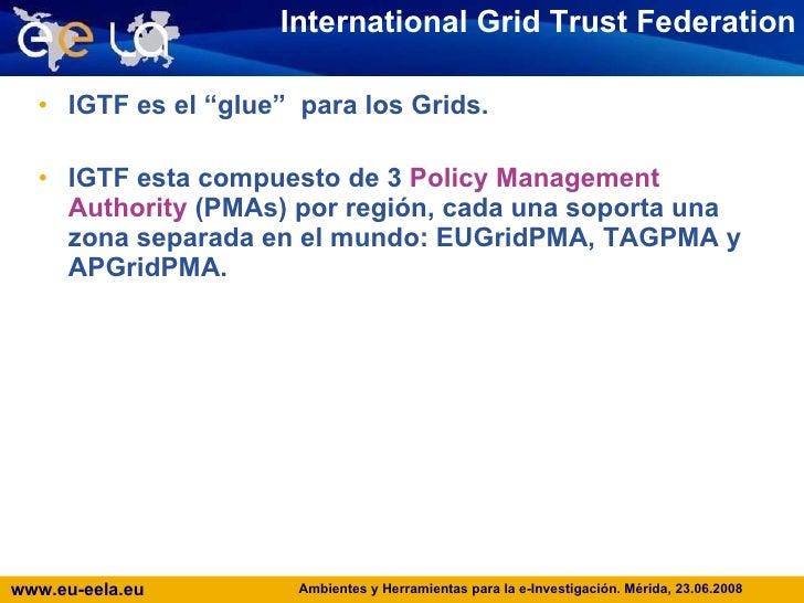 "International Grid Trust Federation <ul><li>IGTF es el ""glue""  para los Grids.  </li></ul><ul><li>IGTF esta compuesto de 3..."