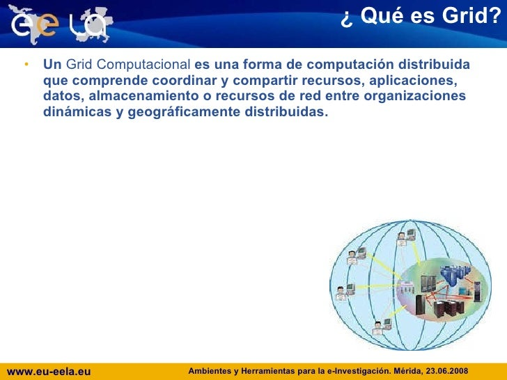 ¿  Qué es Grid? <ul><li>Un  Grid Computacional  es una forma de computación distribuida que comprende coordinar y comparti...