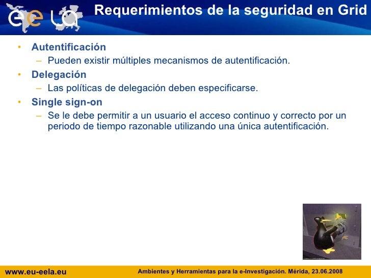 Requerimientos de la seguridad en Grid <ul><li>Autentificación </li></ul><ul><ul><li>Pueden existir múltiples mecanismos d...