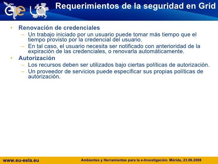 Requerimientos de la seguridad en Grid <ul><li>Renovación de credenciales </li></ul><ul><ul><li>Un trabajo iniciado por un...