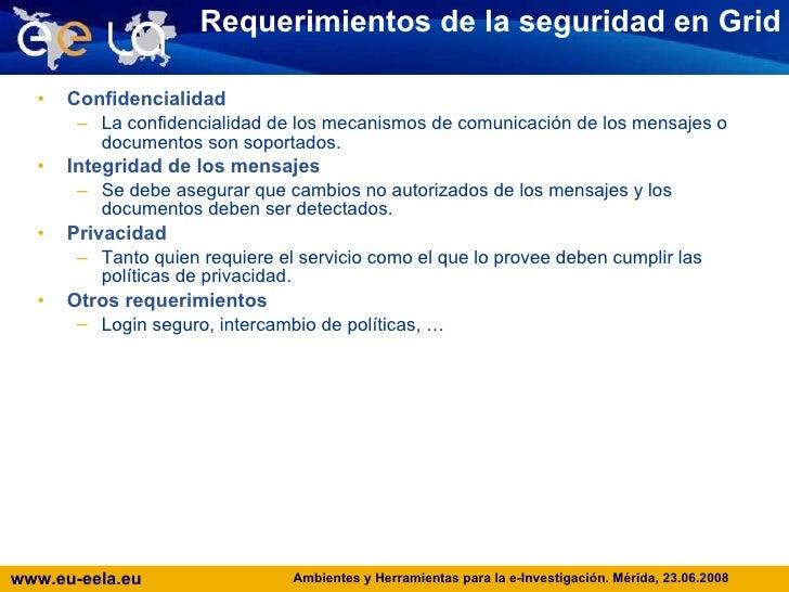 Requerimientos de la seguridad en Grid <ul><li>Confidencialidad </li></ul><ul><ul><li>La confidencialidad de los mecanismo...