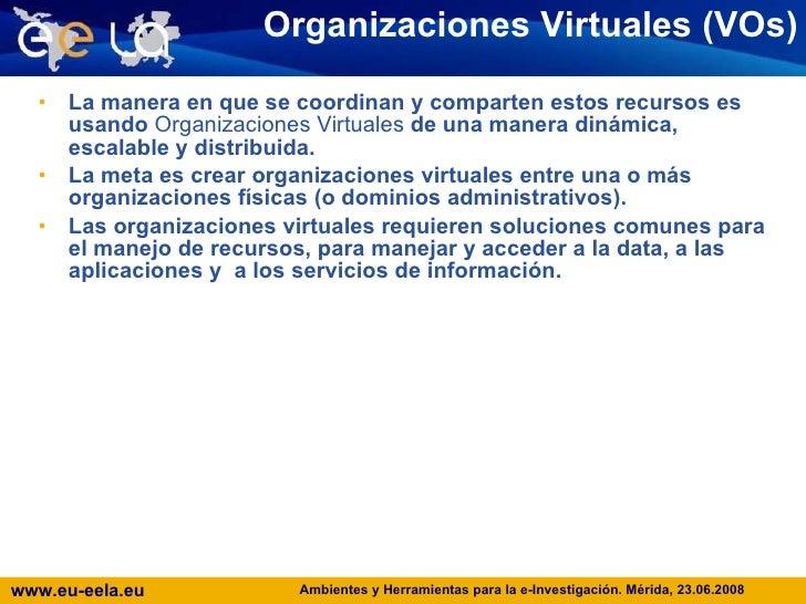 Organizaciones Virtuales (VOs) <ul><li>La manera en que se coordinan y comparten estos recursos es usando  Organizaciones ...