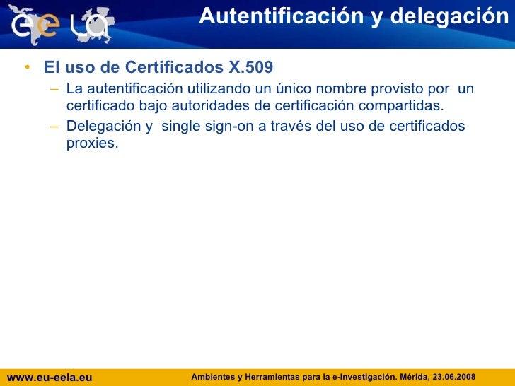 Autentificación y delegación <ul><li>El uso de Certificados X.509 </li></ul><ul><ul><li>La autentificación utilizando un ú...