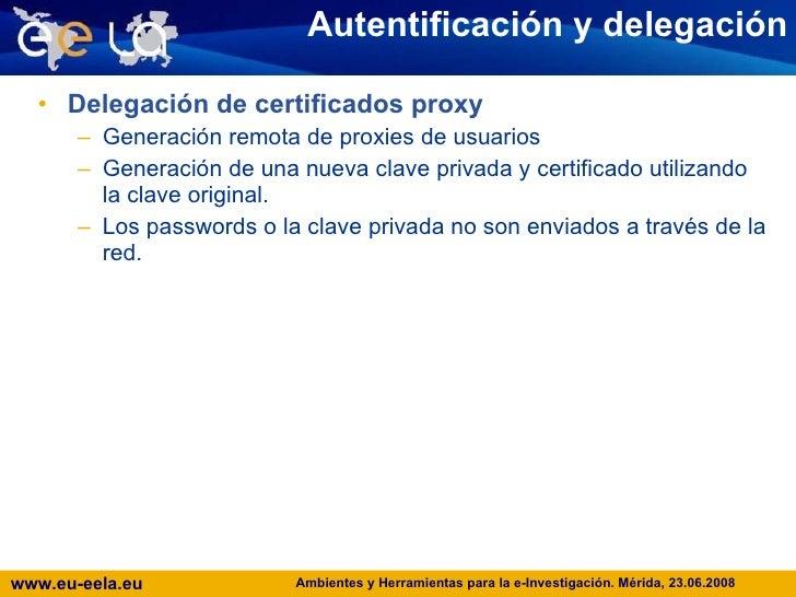 Autentificación y delegación <ul><li>Delegación de certificados proxy </li></ul><ul><ul><li>Generación remota de proxies d...
