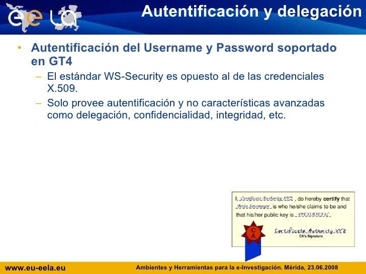 Autentificación y delegación <ul><li>Autentificación del Username y Password soportado en GT4 </li></ul><ul><ul><li>El est...