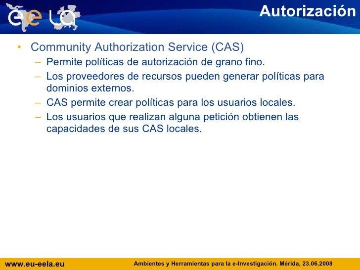 Autorización <ul><li>Community Authorization Service (CAS) </li></ul><ul><ul><li>Permite políticas de autorización de gran...