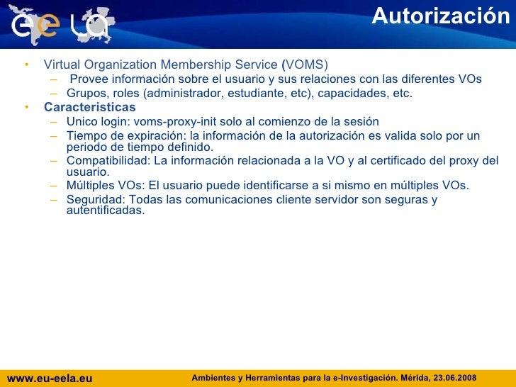 Autorización <ul><li>Virtual Organization Membership Service  ( VOMS) </li></ul><ul><ul><li>Provee información sobre el us...