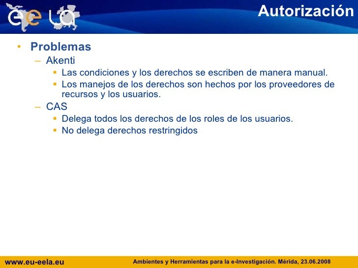 Autorización <ul><li>Problemas </li></ul><ul><ul><li>Akenti </li></ul></ul><ul><ul><ul><li>Las condiciones y los derechos ...