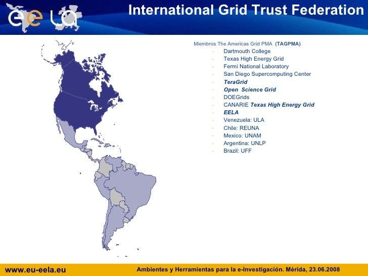 International Grid Trust Federation <ul><li>Miembros The Americas Grid PMA  (TAGPMA) </li></ul><ul><ul><li>Dartmouth Colle...