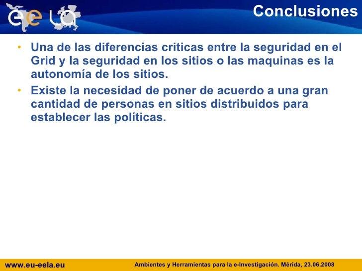 Conclusiones <ul><li>Una de las diferencias criticas entre la seguridad en el Grid y la seguridad en los sitios o las maqu...