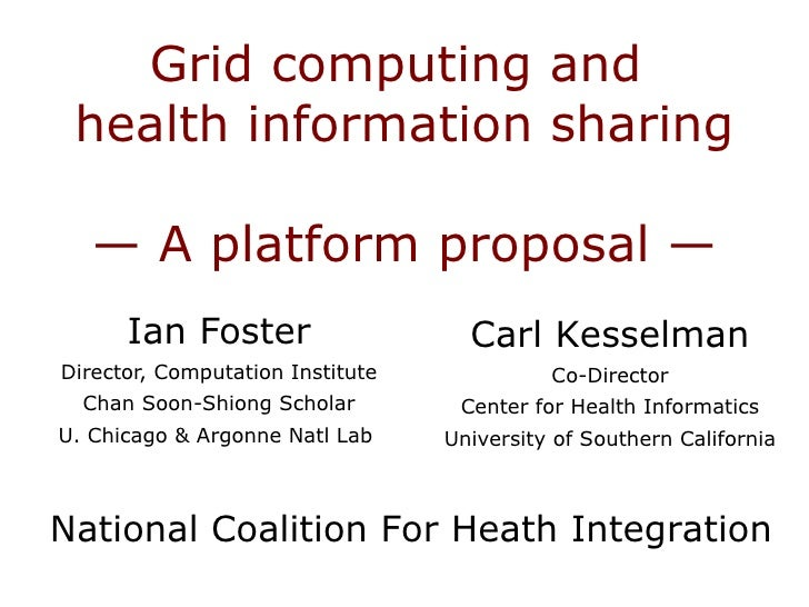 Grid computing and  health information sharing — A platform proposal — Ian Foster Director, Computation Institute Chan Soo...