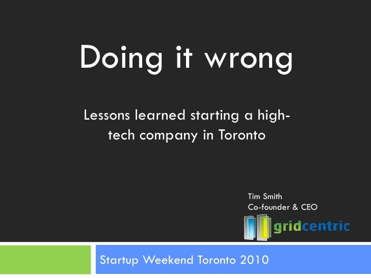 Startup Weekend Toronto 2010<br />Doing it wrong<br />Lessons learned starting a high-tech company in Toronto<br />Tim Smi...