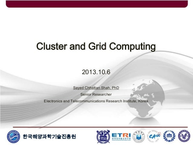 한국해양과학기술진흥원 Cluster and Grid Computing 2013.10.6 Sayed Chhattan Shah, PhD Senior Researcher Electronics and Telecommunicat...
