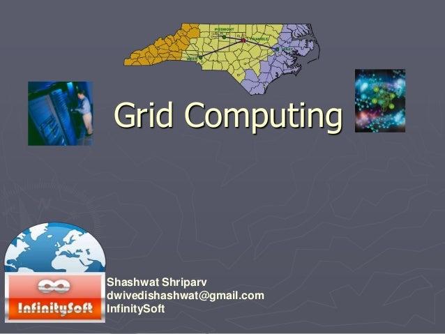 Grid Computing Shashwat Shriparv dwivedishashwat@gmail.com InfinitySoft