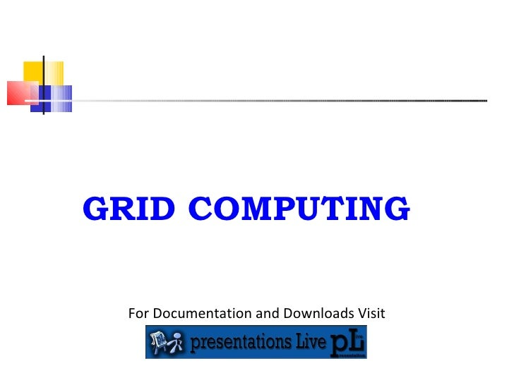 GRID COMPUTING For Documentation and Downloads Visit