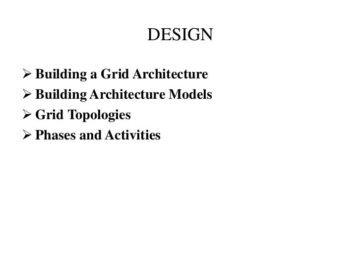 DESIGN Building a Grid Architecture Building Architecture Models Grid Topologies Phases and Activities