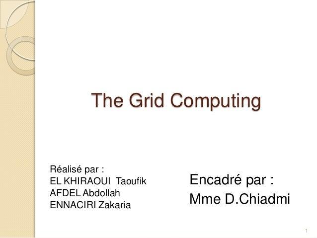 The Grid ComputingRéalisé par :EL KHIRAOUI Taoufik   Encadré par :AFDEL AbdollahENNACIRI Zakaria      Mme D.Chiadmi       ...