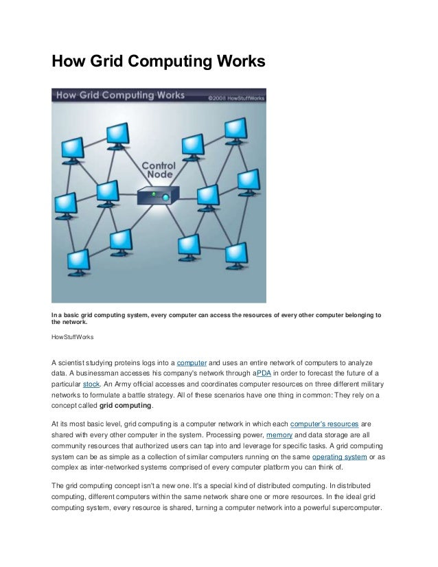How Grid Computing Works In a basic grid computing system, every computer can access the resources of every other computer...