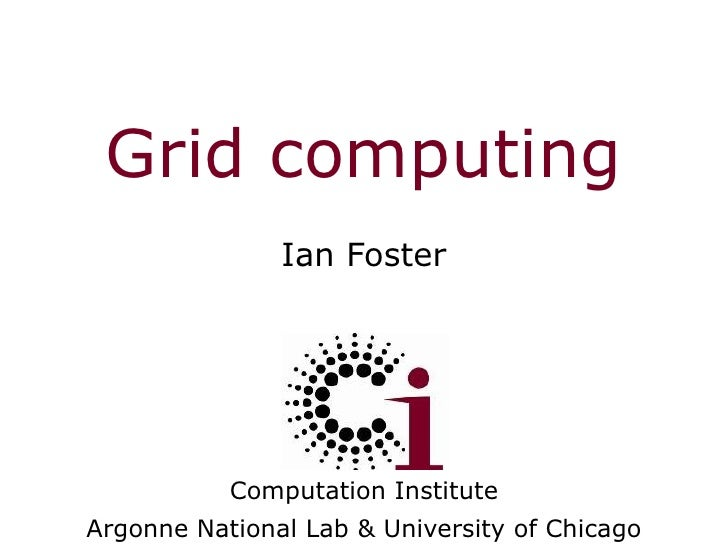 Grid computing Ian Foster Computation Institute Argonne National Lab & University of Chicago