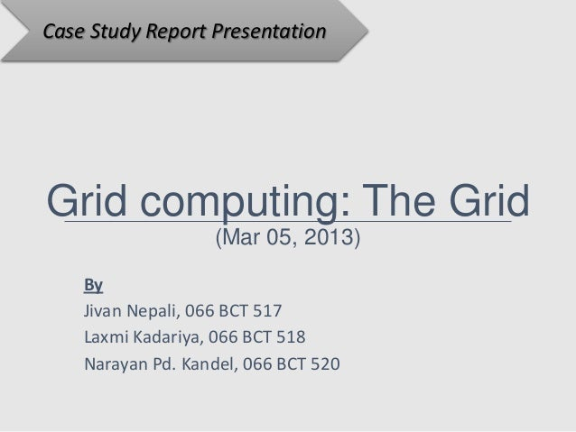 Case Study Report PresentationGrid computing: The Grid                   (Mar 05, 2013)    By    Jivan Nepali, 066 BCT 517...