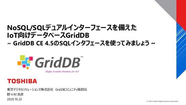 © 2020 Toshiba Digital Solutions Corporation 東芝デジタルソリューションズ株式会社 GridDBコミュニティ版担当 野々村 克彦 2020.10.23 NoSQL/SQLデュアルインターフェースを備え...