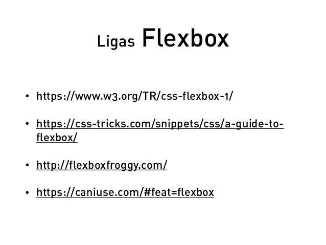 Ligas Flexbox • https://www.w3.org/TR/css-flexbox-1/ • https://css-tricks.com/snippets/css/a-guide-to- flexbox/ • http://f...