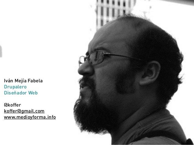 Iván Mejía Fabela Drupalero Diseñador Web @koffer koffer@gmail.com www.medioyforma.info