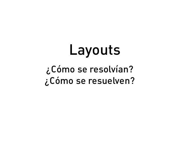 ¿Cómo se resolvían? ¿Cómo se resuelven? Layouts