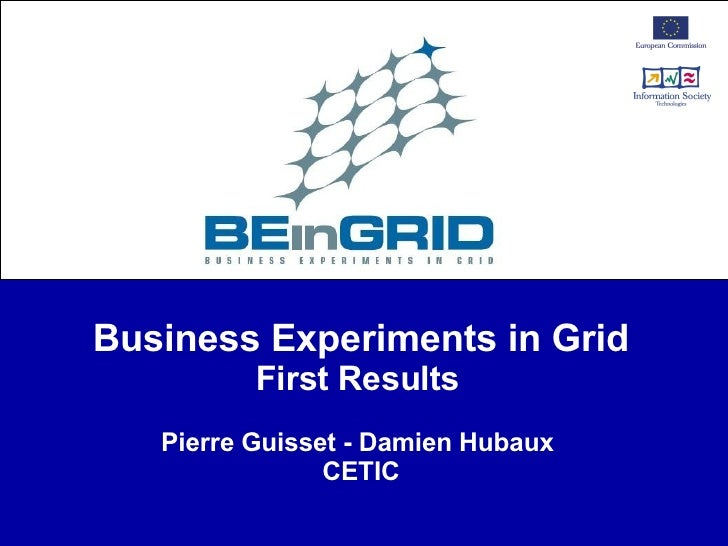 Business Experiments in Grid First Results   Pierre Guisset - Damien Hubaux  CETIC