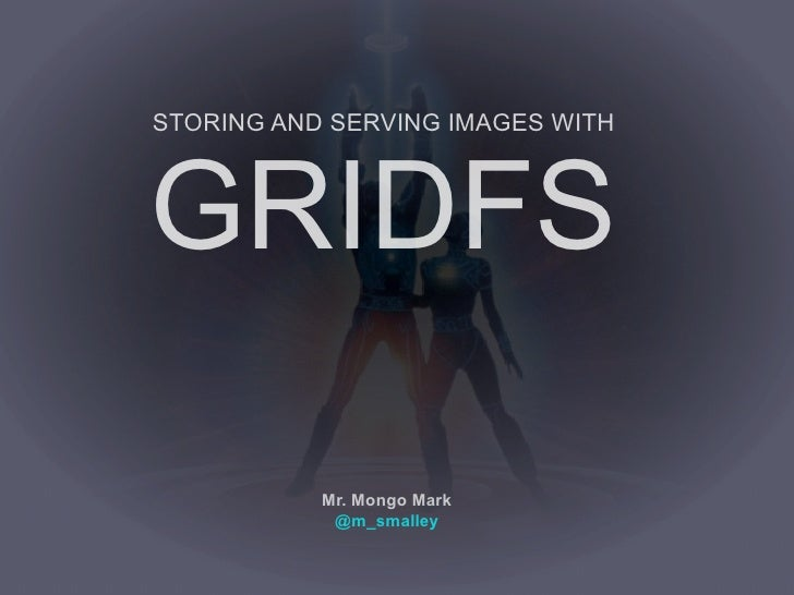 STORING AND SERVING IMAGES WITHGRIDFS           Mr. Mongo Mark            @m_smalley