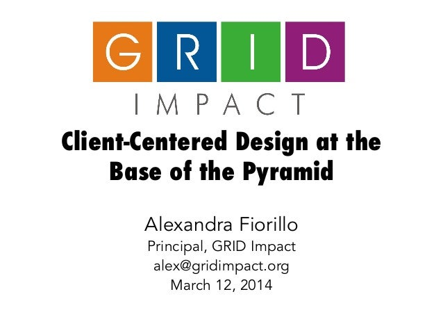 Client-Centered Design at the Base of the Pyramid Alexandra Fiorillo Principal, GRID Impact alex@gridimpact.org March 12, ...