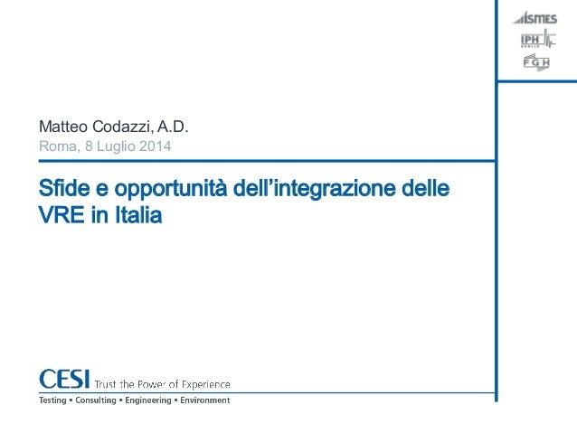 Sfide e opportunità dell'integrazione delle VRE in Italia Matteo Codazzi, A.D. Roma, 8 Luglio 2014