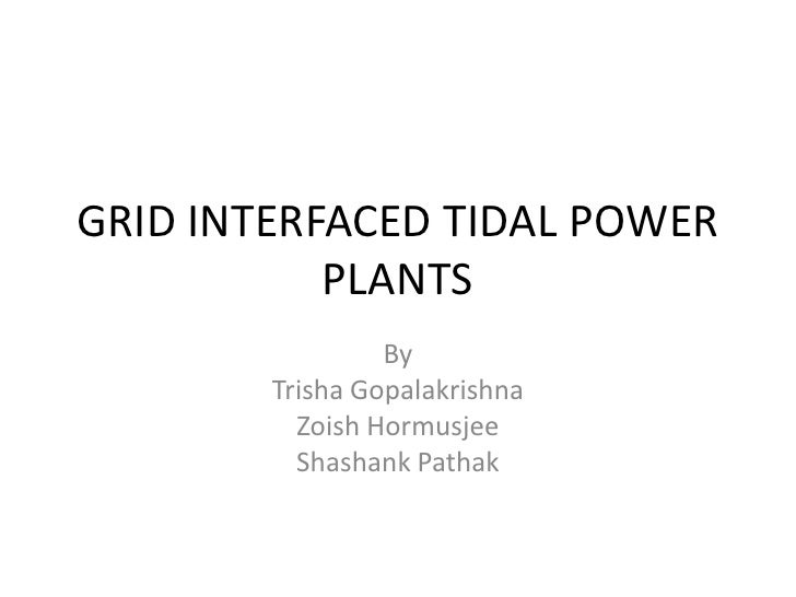 GRID INTERFACED TIDAL POWER           PLANTS                 By        Trisha Gopalakrishna          Zoish Hormusjee      ...