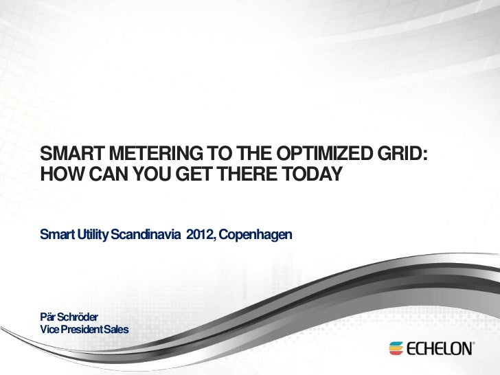 SMART METERING TO THE OPTIMIZED GRID:    HOW CAN YOU GET THERE TODAY    Smart Utility Scandinavia 2012, Copenhagen    Pär ...